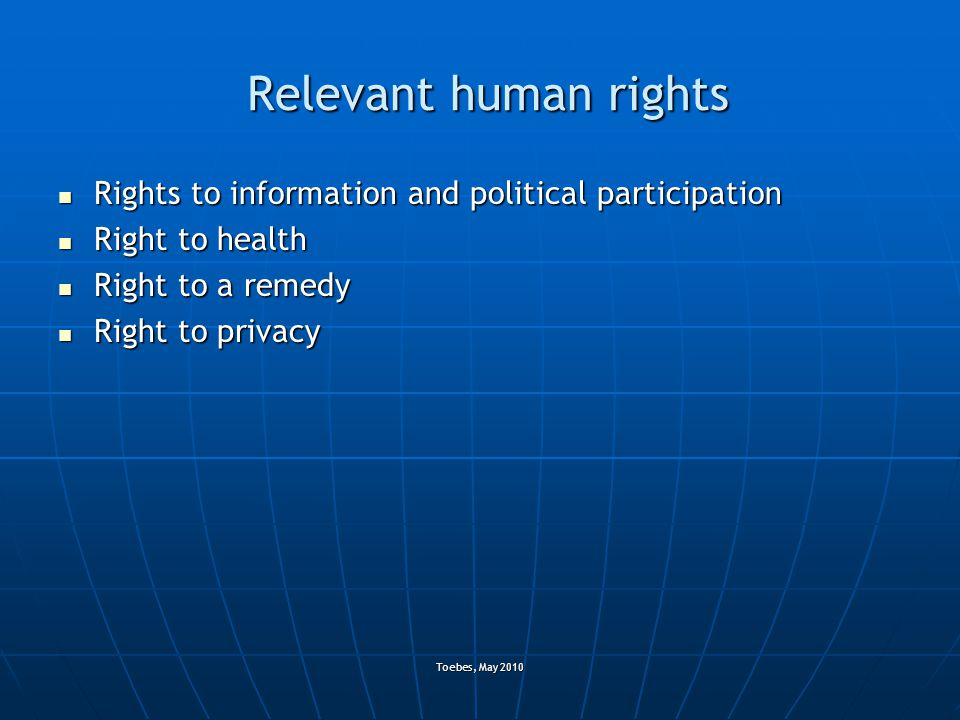 Toebes, May 2010 Relevant human rights Rights to information and political participation Rights to information and political participation Right to health Right to health Right to a remedy Right to a remedy Right to privacy Right to privacy