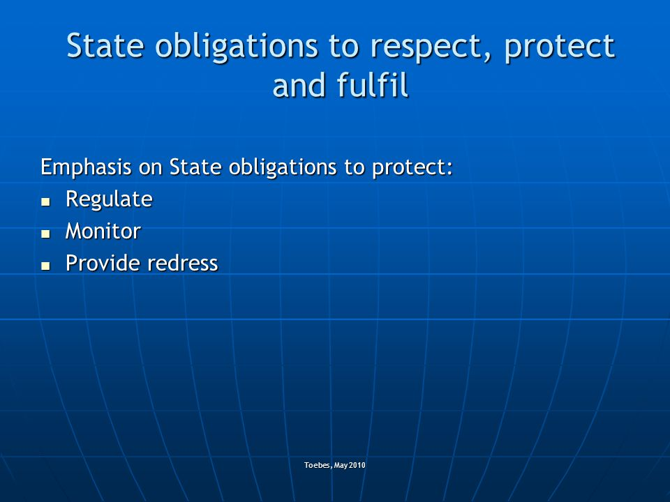 Toebes, May 2010 State obligations to respect, protect and fulfil Emphasis on State obligations to protect: Regulate Regulate Monitor Monitor Provide redress Provide redress