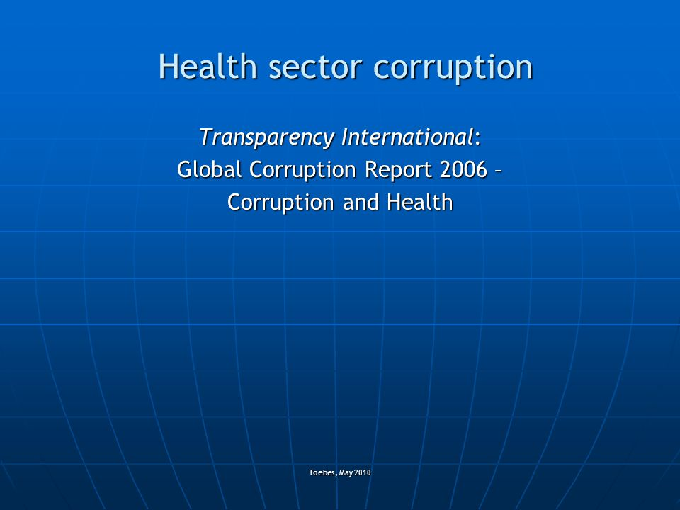 Toebes, May 2010 Health sector corruption Transparency International: Global Corruption Report 2006 – Corruption and Health