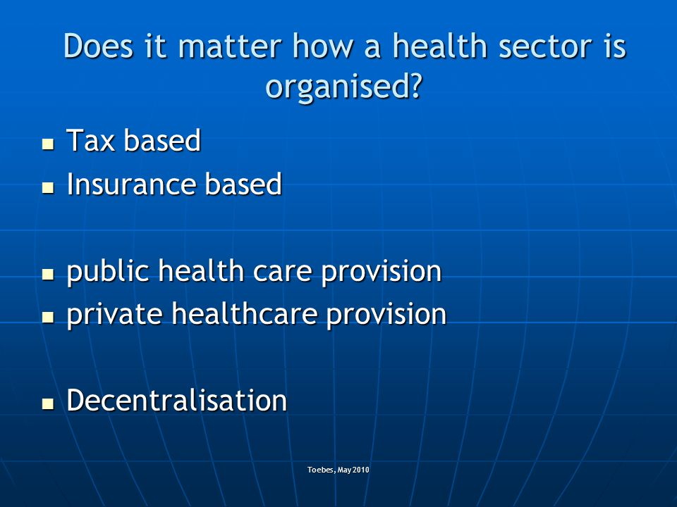 Toebes, May 2010 Does it matter how a health sector is organised? Tax based Tax based Insurance based Insurance based public health care provision pub