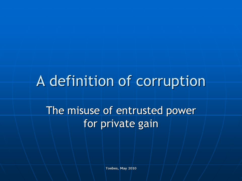 Toebes, May 2010 A definition of corruption The misuse of entrusted power for private gain