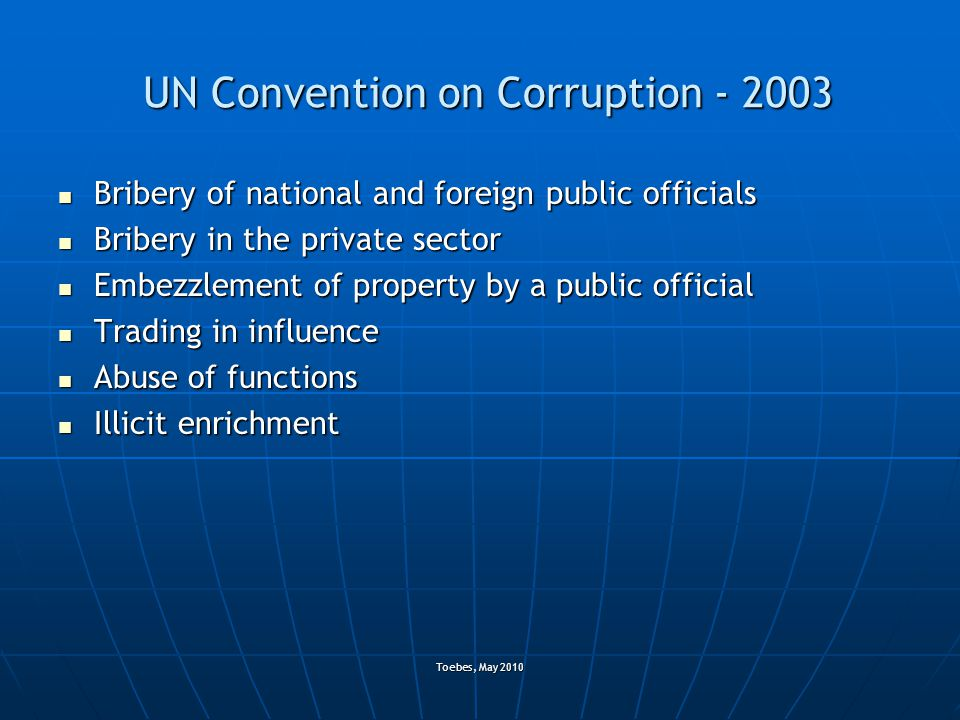 Toebes, May 2010 UN Convention on Corruption - 2003 Bribery of national and foreign public officials Bribery of national and foreign public officials Bribery in the private sector Bribery in the private sector Embezzlement of property by a public official Embezzlement of property by a public official Trading in influence Trading in influence Abuse of functions Abuse of functions Illicit enrichment Illicit enrichment
