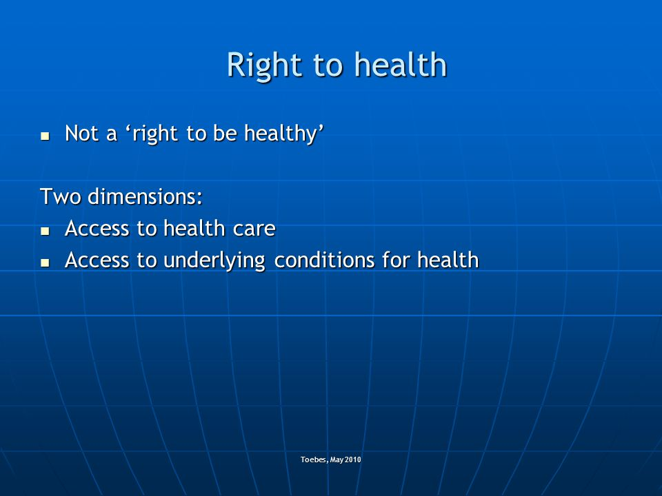 Toebes, May 2010 Right to health Not a 'right to be healthy' Not a 'right to be healthy' Two dimensions: Access to health care Access to health care A