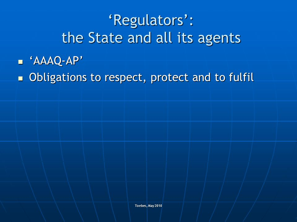 Toebes, May 2010 'Regulators': the State and all its agents 'AAAQ-AP' 'AAAQ-AP' Obligations to respect, protect and to fulfil Obligations to respect, protect and to fulfil