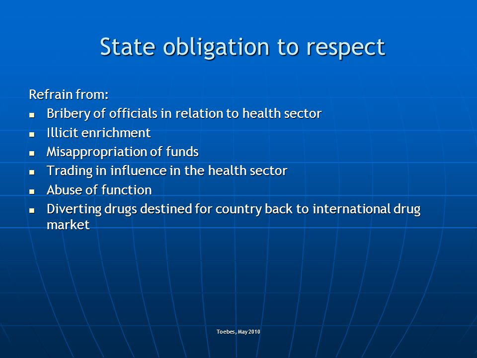 Toebes, May 2010 State obligation to respect Refrain from: Bribery of officials in relation to health sector Bribery of officials in relation to healt