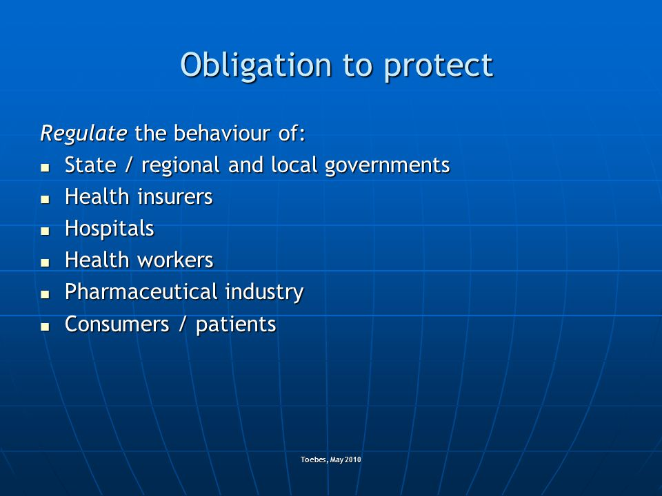 Toebes, May 2010 Obligation to protect Regulate the behaviour of: State / regional and local governments State / regional and local governments Health
