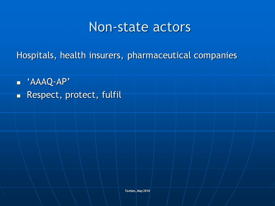 Toebes, May 2010 Non-state actors Hospitals, health insurers, pharmaceutical companies 'AAAQ-AP' 'AAAQ-AP' Respect, protect, fulfil Respect, protect,