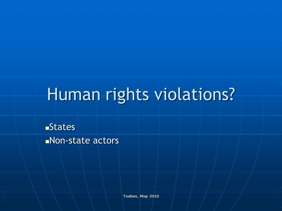 Toebes, May 2010 Human rights violations? States States Non-state actors Non-state actors