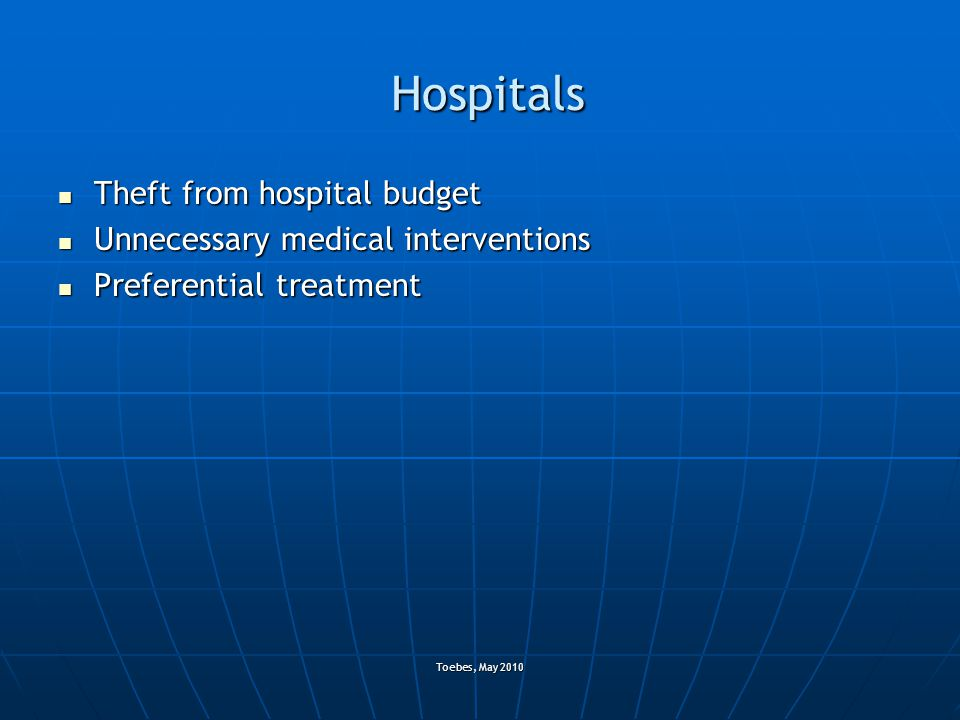 Toebes, May 2010 Hospitals Theft from hospital budget Theft from hospital budget Unnecessary medical interventions Unnecessary medical interventions Preferential treatment Preferential treatment