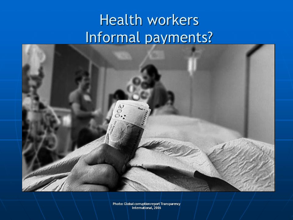 Photo: Global corruption report Transparency International, 2006 Health workers Informal payments?