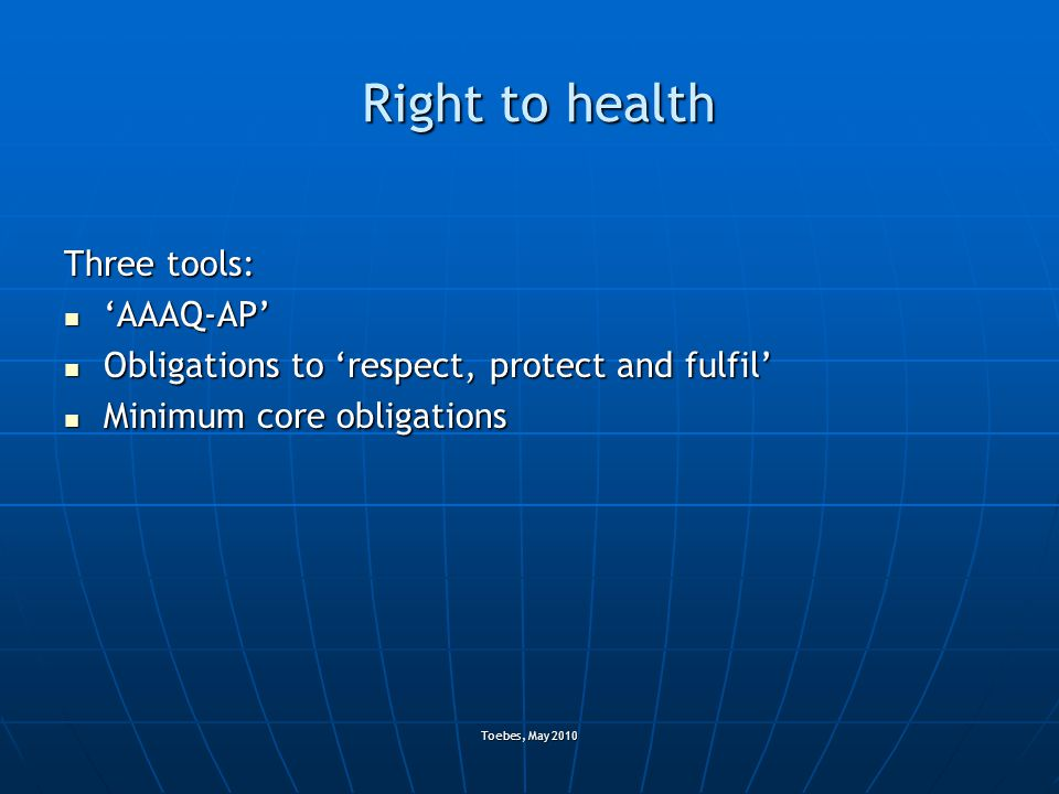 Toebes, May 2010 Right to health Three tools: 'AAAQ-AP' 'AAAQ-AP' Obligations to 'respect, protect and fulfil' Obligations to 'respect, protect and fu