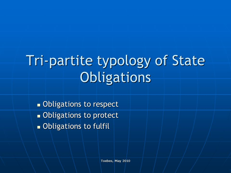 Toebes, May 2010 Tri-partite typology of State Obligations Obligations to respect Obligations to respect Obligations to protect Obligations to protect