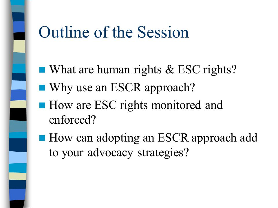Outline of the Session What are human rights & ESC rights? Why use an ESCR approach? How are ESC rights monitored and enforced? How can adopting an ES