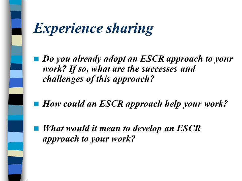 Experience sharing Do you already adopt an ESCR approach to your work? If so, what are the successes and challenges of this approach? How could an ESC