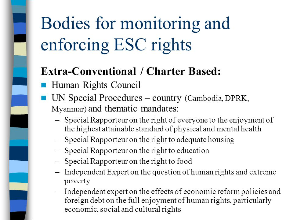 Bodies for monitoring and enforcing ESC rights Extra-Conventional / Charter Based: Human Rights Council UN Special Procedures – country (Cambodia, DPR