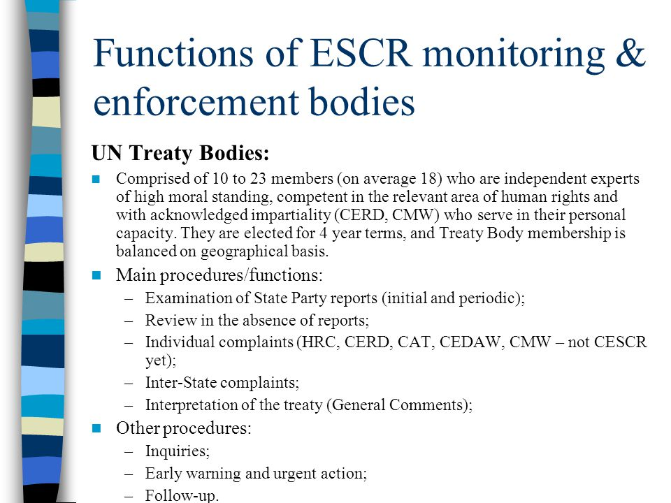Functions of ESCR monitoring & enforcement bodies UN Treaty Bodies: Comprised of 10 to 23 members (on average 18) who are independent experts of high