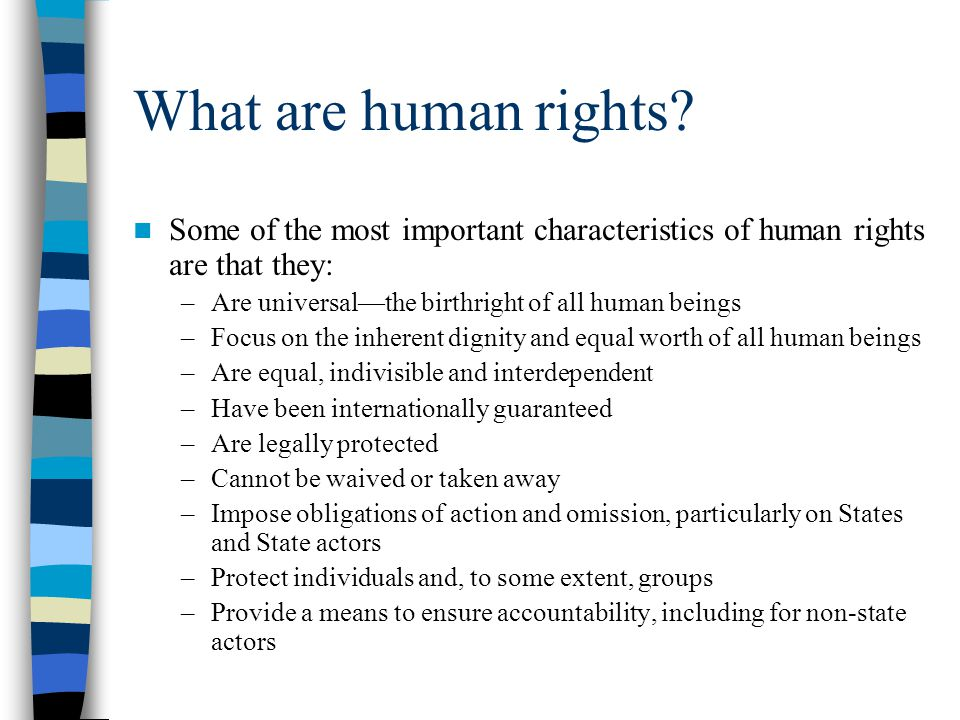 What are human rights? Some of the most important characteristics of human rights are that they: –Are universal—the birthright of all human beings –Fo