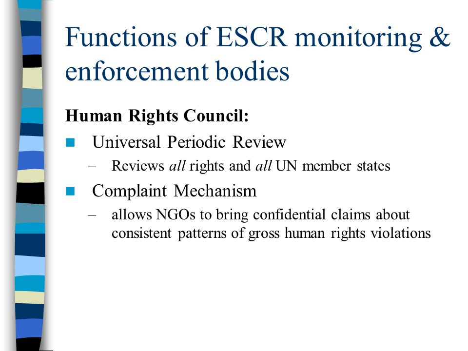 Functions of ESCR monitoring & enforcement bodies Human Rights Council: Universal Periodic Review –Reviews all rights and all UN member states Complai