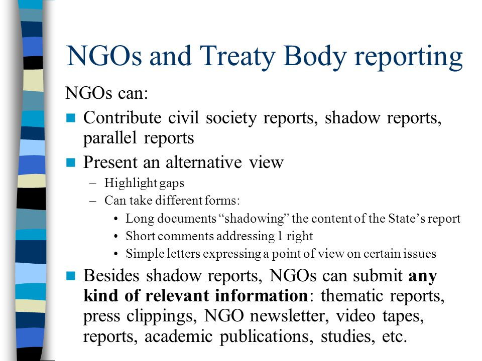 NGOs and Treaty Body reporting NGOs can: Contribute civil society reports, shadow reports, parallel reports Present an alternative view –Highlight gap