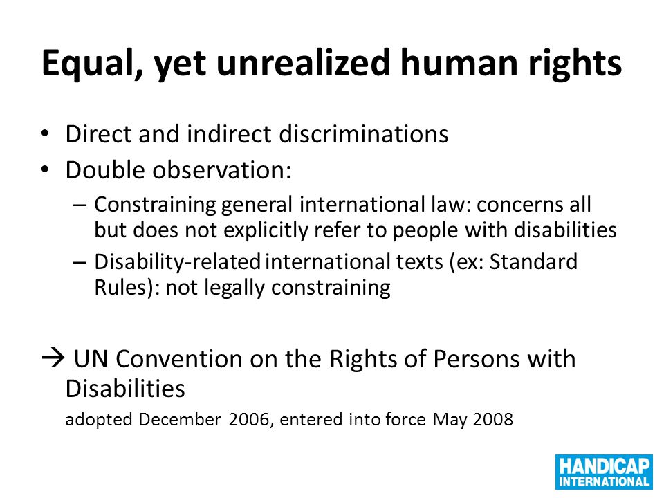 Equal, yet unrealized human rights Direct and indirect discriminations Double observation: – Constraining general international law: concerns all but does not explicitly refer to people with disabilities – Disability-related international texts (ex: Standard Rules): not legally constraining  UN Convention on the Rights of Persons with Disabilities adopted December 2006, entered into force May 2008