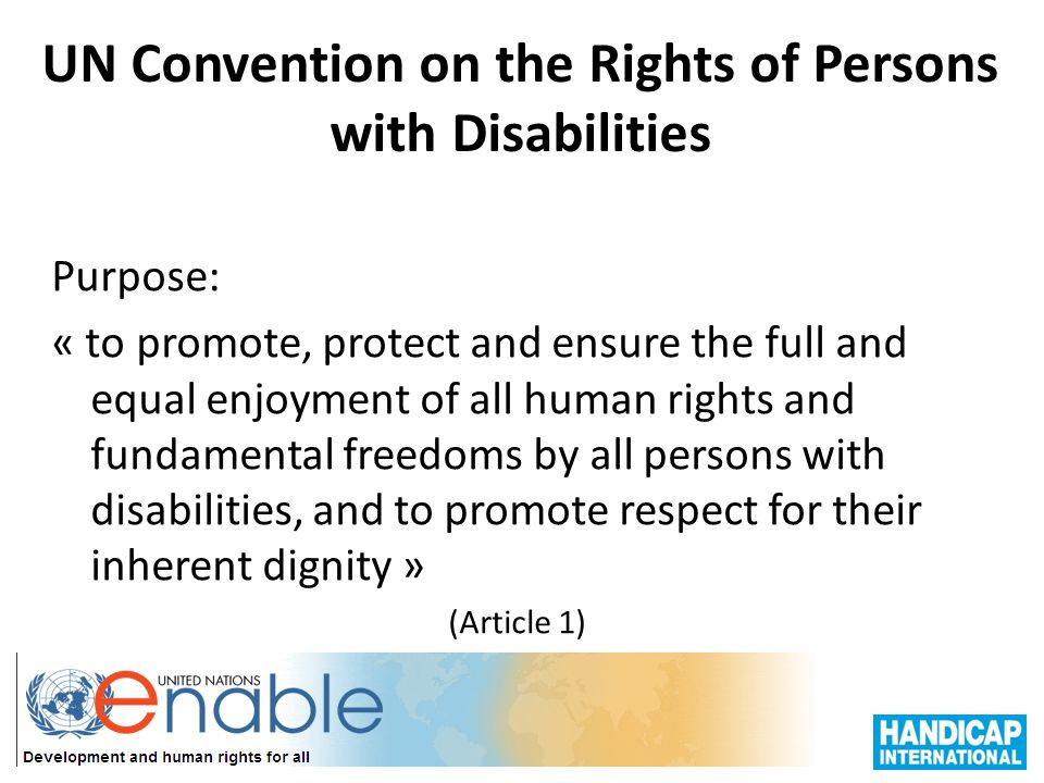 UN Convention on the Rights of Persons with Disabilities Does not create new rights for persons with disabilities Legally binding for State Parties A development tool and a human rights instrument; Applies the social model of disability Is a policy instrument that is cross-disability and cross-sector; Represents a huge step forward for the promotion of access to services for people with disabilities in all contexts and environments Clearly stipulates the role of representative organisations of persons with disabilities