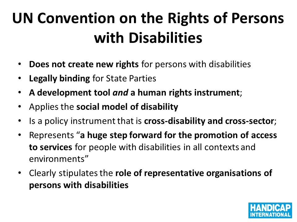 Disability rights in international cooperation Links between disability and development Article 32 : development should be inclusive of and accessible to people with disabilities (first article of the kind in an international treaty, concerning its application in the framework of international cooperation) Implication: any international cooperation action must respect the terms of the Convention, and not create new discriminations for people with disabilities