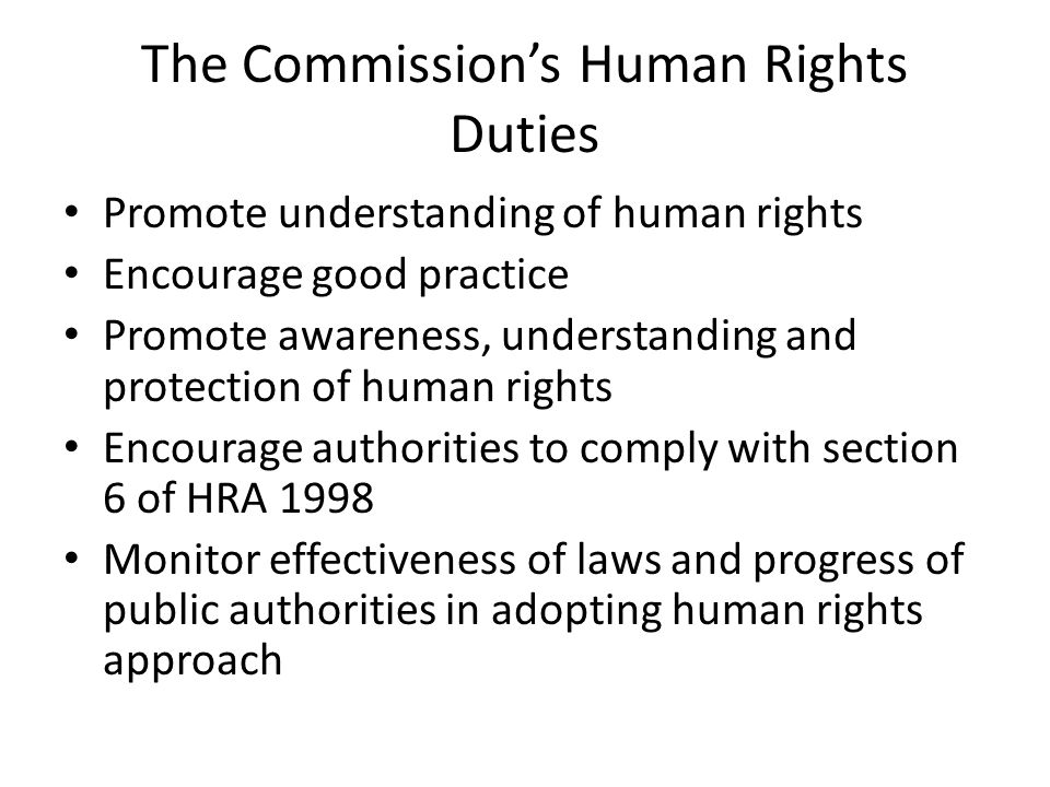 The Commission's Human Rights Duties Promote understanding of human rights Encourage good practice Promote awareness, understanding and protection of human rights Encourage authorities to comply with section 6 of HRA 1998 Monitor effectiveness of laws and progress of public authorities in adopting human rights approach