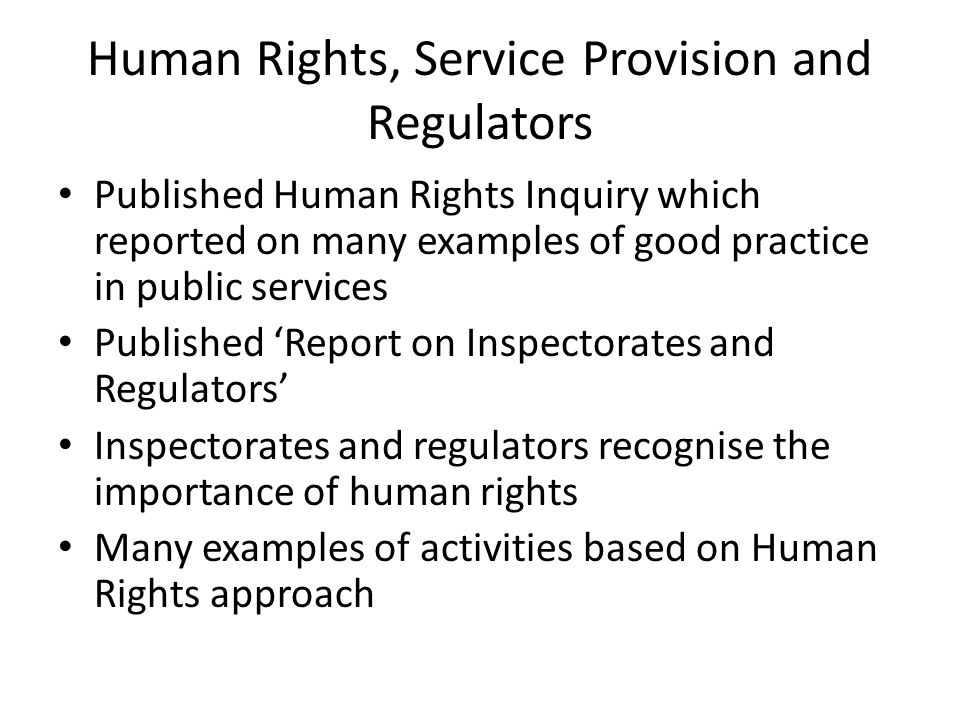 Human Rights, Service Provision and Regulators Published Human Rights Inquiry which reported on many examples of good practice in public services Published 'Report on Inspectorates and Regulators' Inspectorates and regulators recognise the importance of human rights Many examples of activities based on Human Rights approach