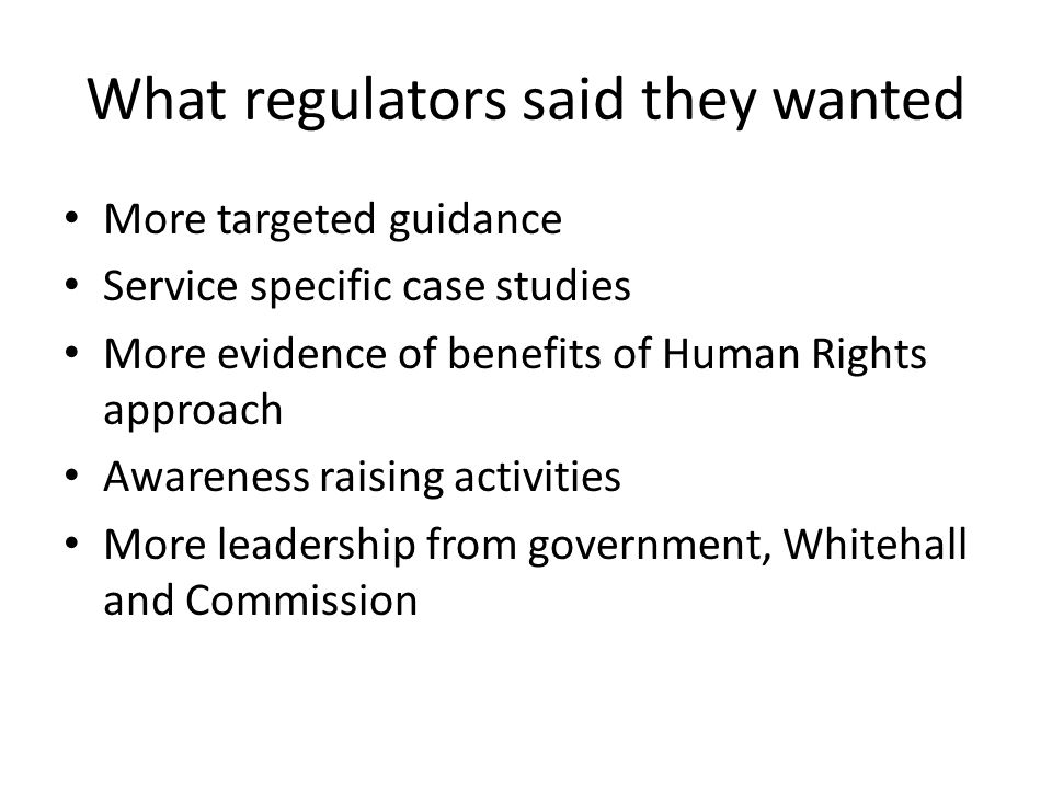 What regulators said they wanted More targeted guidance Service specific case studies More evidence of benefits of Human Rights approach Awareness raising activities More leadership from government, Whitehall and Commission