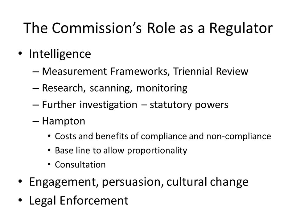 The Commission's Role as a Regulator Intelligence – Measurement Frameworks, Triennial Review – Research, scanning, monitoring – Further investigation – statutory powers – Hampton Costs and benefits of compliance and non-compliance Base line to allow proportionality Consultation Engagement, persuasion, cultural change Legal Enforcement