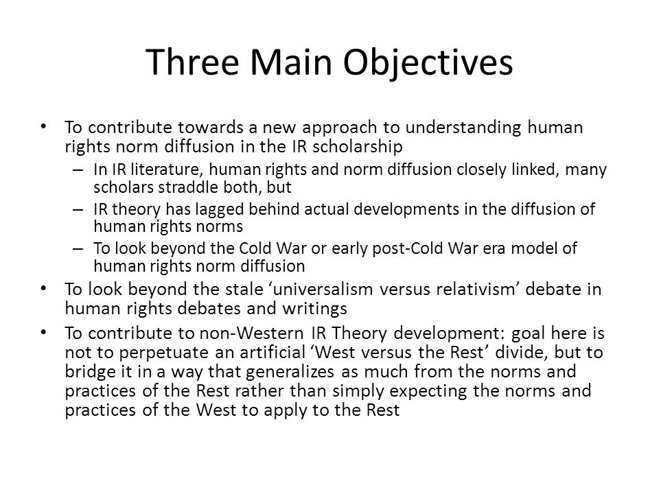 Three Main Objectives To contribute towards a new approach to understanding human rights norm diffusion in the IR scholarship – In IR literature, human rights and norm diffusion closely linked, many scholars straddle both, but – IR theory has lagged behind actual developments in the diffusion of human rights norms – To look beyond the Cold War or early post-Cold War era model of human rights norm diffusion To look beyond the stale 'universalism versus relativism' debate in human rights debates and writings To contribute to non-Western IR Theory development: goal here is not to perpetuate an artificial 'West versus the Rest' divide, but to bridge it in a way that generalizes as much from the norms and practices of the Rest rather than simply expecting the norms and practices of the West to apply to the Rest