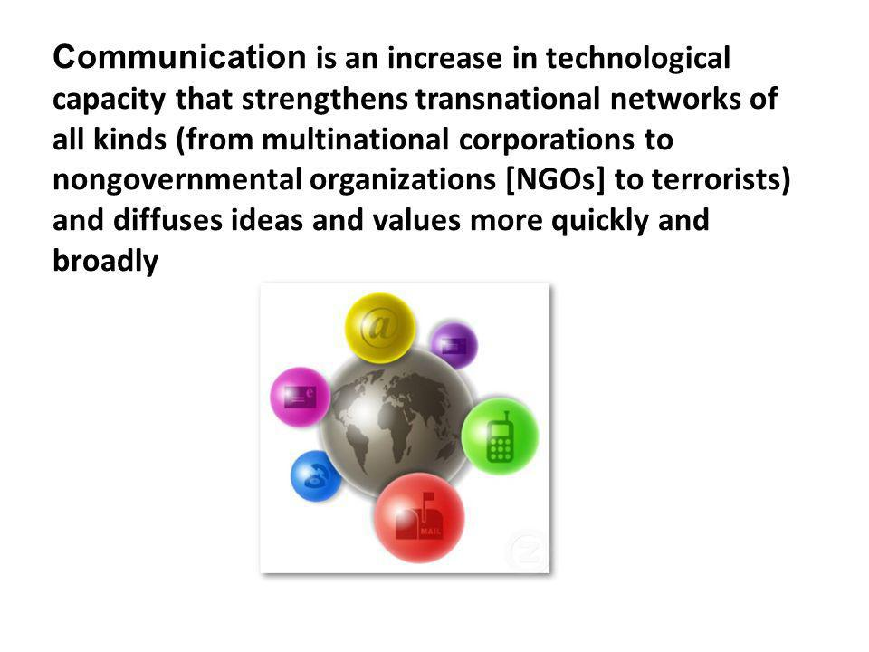 Communication is an increase in technological capacity that strengthens transnational networks of all kinds (from multinational corporations to nongovernmental organizations [NGOs] to terrorists) and diffuses ideas and values more quickly and broadly