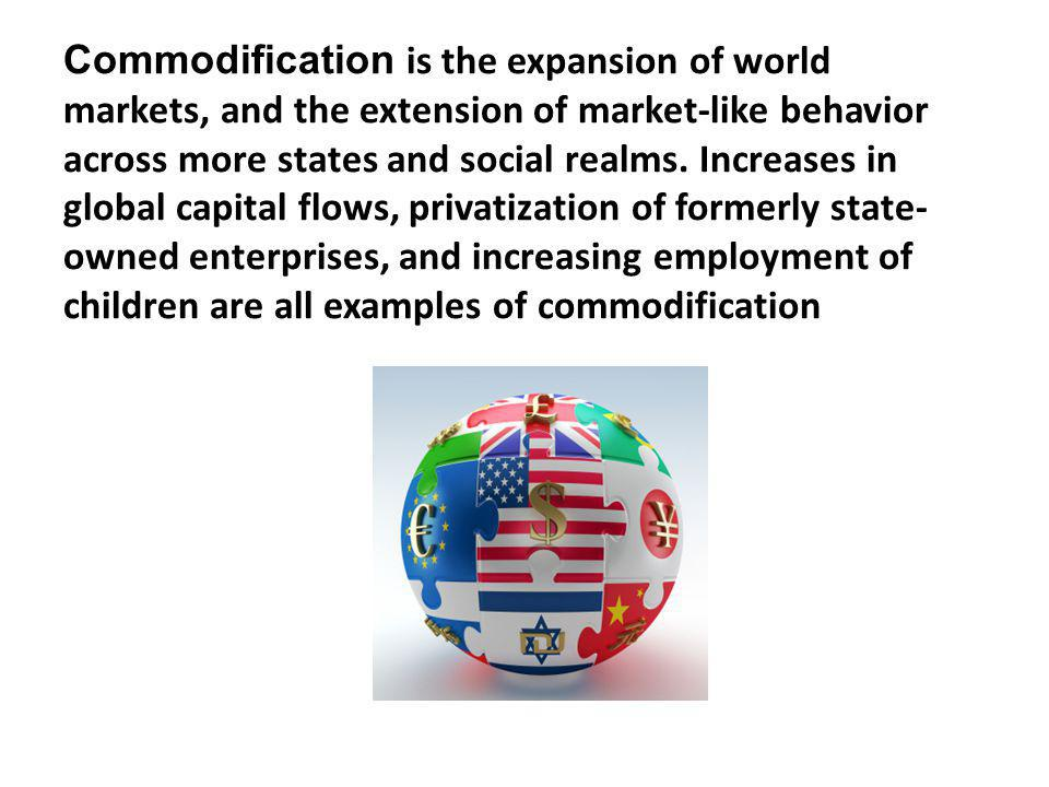 Commodification is the expansion of world markets, and the extension of market-like behavior across more states and social realms.