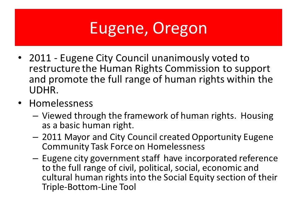 Eugene, Oregon Eugene City Council unanimously voted to restructure the Human Rights Commission to support and promote the full range of human rights within the UDHR.