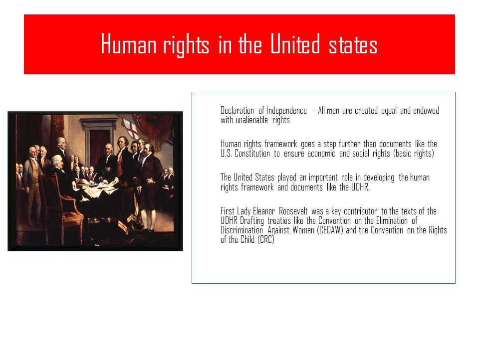 Human rights in the United states Declaration of Independence – All men are created equal and endowed with unalienable rights Human rights framework goes a step further than documents like the U.S.