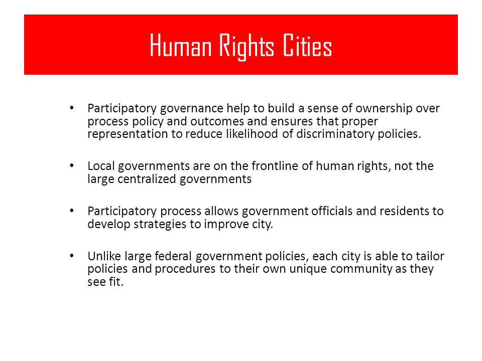 Human Rights Cities Participatory governance help to build a sense of ownership over process policy and outcomes and ensures that proper representation to reduce likelihood of discriminatory policies.