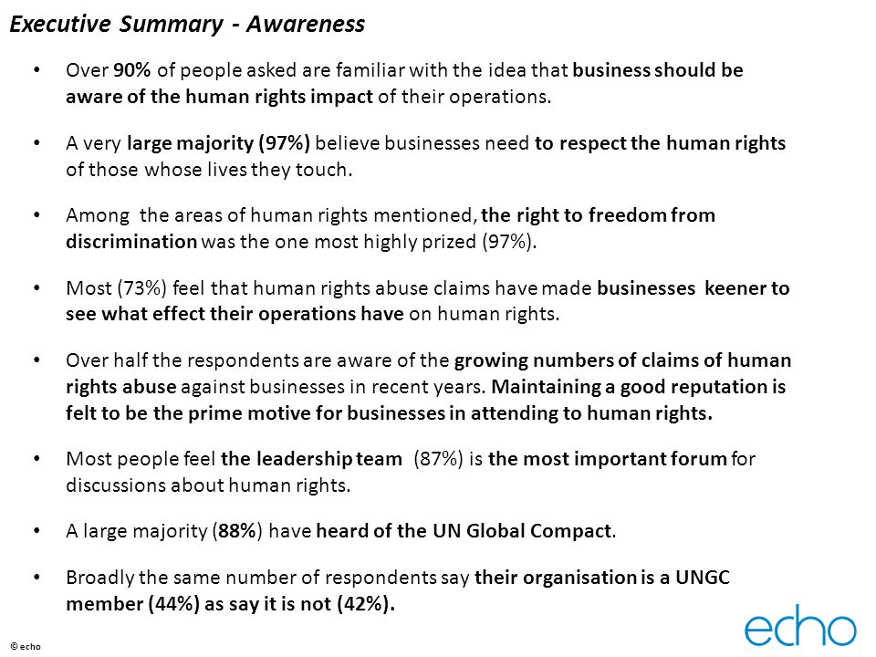 Organisational capacity for business & human rights – measurement tools Tools to monitor and measure human rights conformance and best practices were named by about half the respondents, among them:  third-party socio-economic analyses as part of the value assurance project decision-gate process  business ethics and compliance training annually  the Ruggie framework  external assessments by known experts  early-phase risk assessments for projects  human rights assessments prior to entering new markets  DIHR HRCA  environmental, health, social impact assessments  UN websites  the Human Rights Framework  Global Reporting Initiative  partnership with the FLA, who regularly assess businesses on labour conditions  Oxfam s poverty footprint analysis tool  ESIAs.