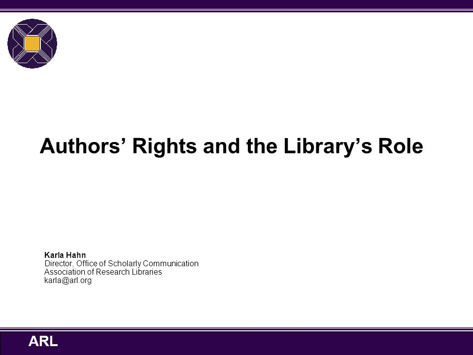 ARL Authors' Rights and the Library's Role Karla Hahn Director, Office of Scholarly Communication Association of Research Libraries karla@arl.org