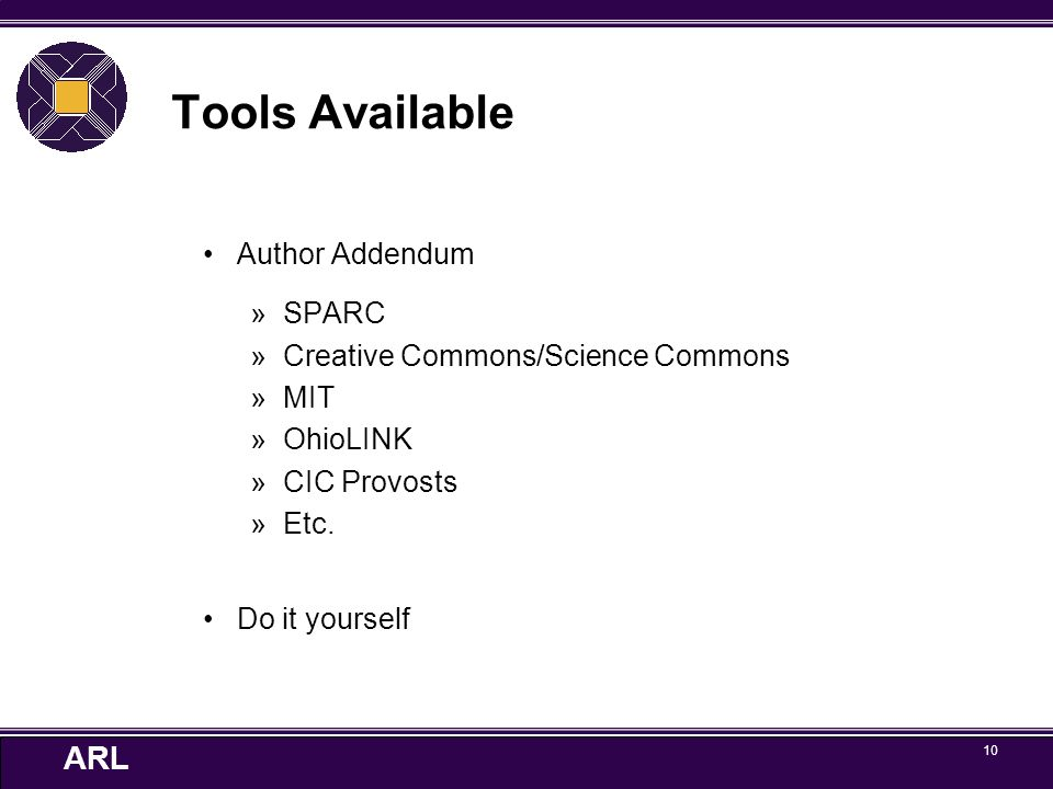 ARL 10 Tools Available Author Addendum »SPARC »Creative Commons/Science Commons »MIT »OhioLINK »CIC Provosts »Etc. Do it yourself