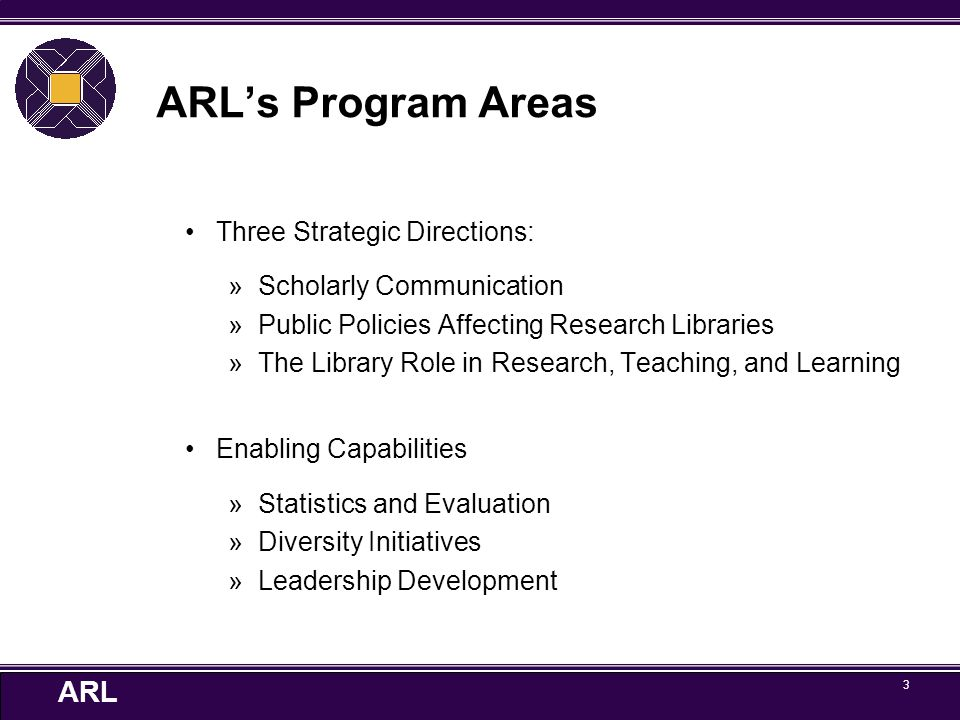 ARL 3 ARL's Program Areas Three Strategic Directions: »Scholarly Communication »Public Policies Affecting Research Libraries »The Library Role in Research, Teaching, and Learning Enabling Capabilities »Statistics and Evaluation »Diversity Initiatives »Leadership Development