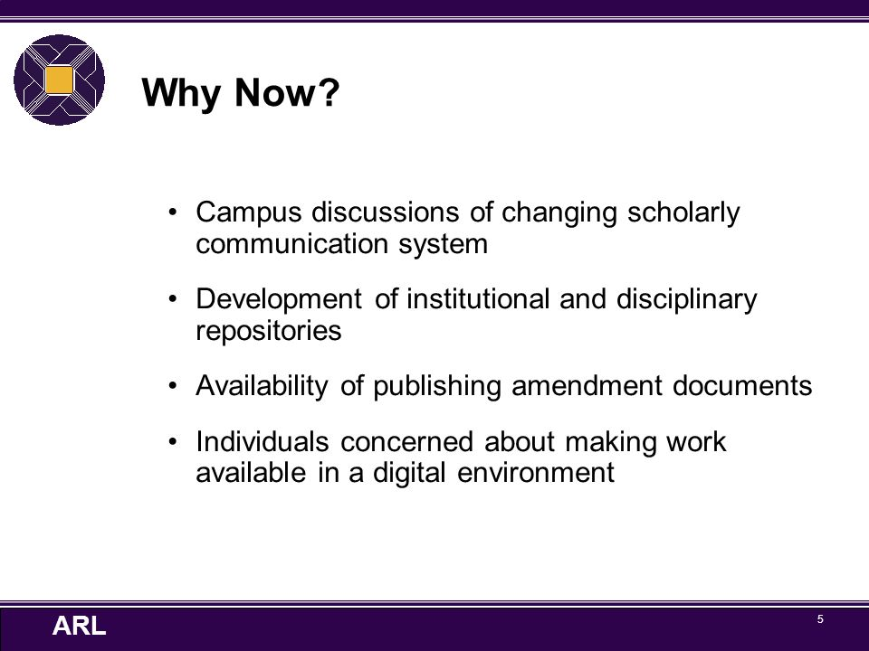 ARL 5 Why Now? Campus discussions of changing scholarly communication system Development of institutional and disciplinary repositories Availability o