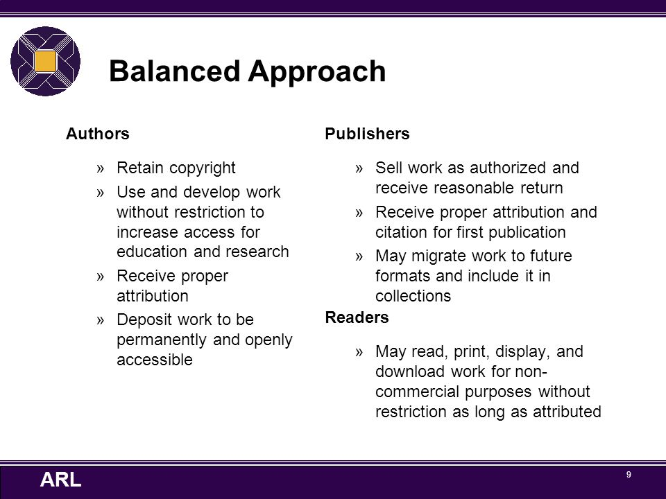 ARL 9 Balanced Approach Authors »Retain copyright »Use and develop work without restriction to increase access for education and research »Receive pro