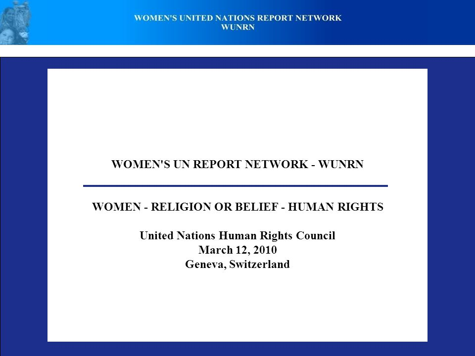 WOMEN S UN REPORT NETWORK - WUNRN WOMEN - RELIGION OR BELIEF - HUMAN RIGHTS United Nations Human Rights Council March 12, 2010 Geneva, Switzerland