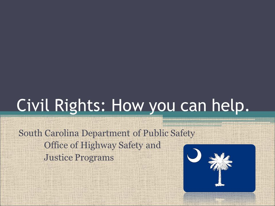 This presentation was prepared by the Office of Highway Safety and Justice Programs in the South Carolina Department of Public Safety to provide information to employees and subrecipients concerning their civil rights responsibilities.
