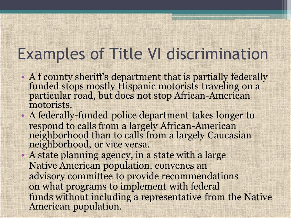 Examples of Title VI discrimination A f county sheriff's department that is partially federally funded stops mostly Hispanic motorists traveling on a particular road, but does not stop African-American motorists.