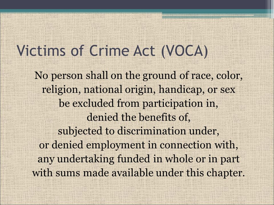 Victims of Crime Act (VOCA) No person shall on the ground of race, color, religion, national origin, handicap, or sex be excluded from participation in, denied the benefits of, subjected to discrimination under, or denied employment in connection with, any undertaking funded in whole or in part with sums made available under this chapter.