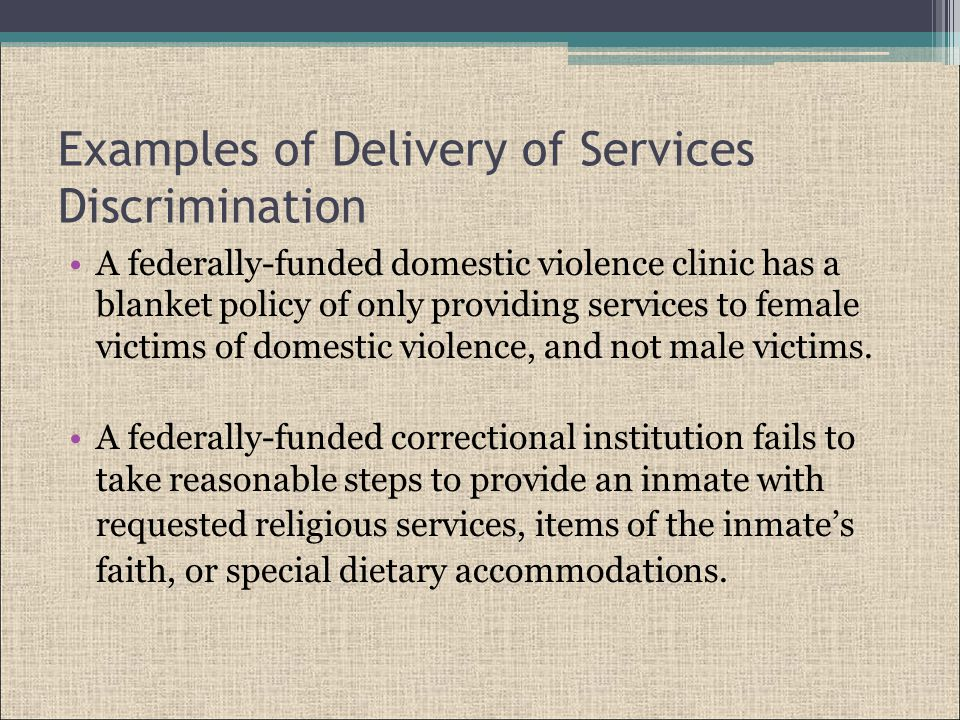 Examples of Delivery of Services Discrimination A federally-funded domestic violence clinic has a blanket policy of only providing services to female victims of domestic violence, and not male victims.