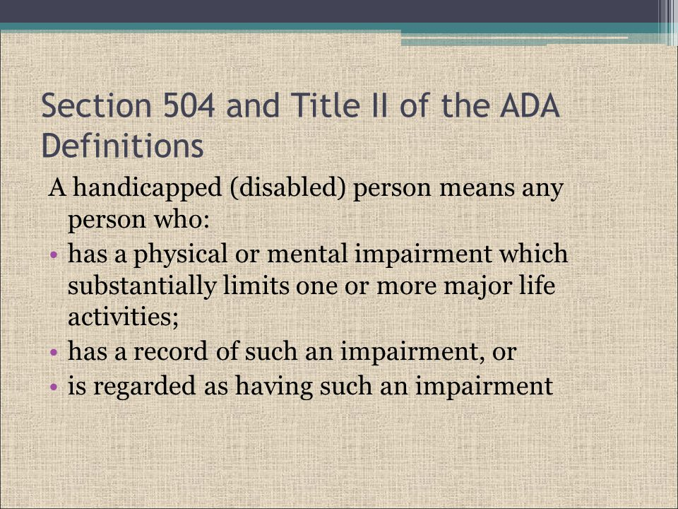 Section 504 and Title II of the ADA Definitions A handicapped (disabled) person means any person who: has a physical or mental impairment which substantially limits one or more major life activities; has a record of such an impairment, or is regarded as having such an impairment