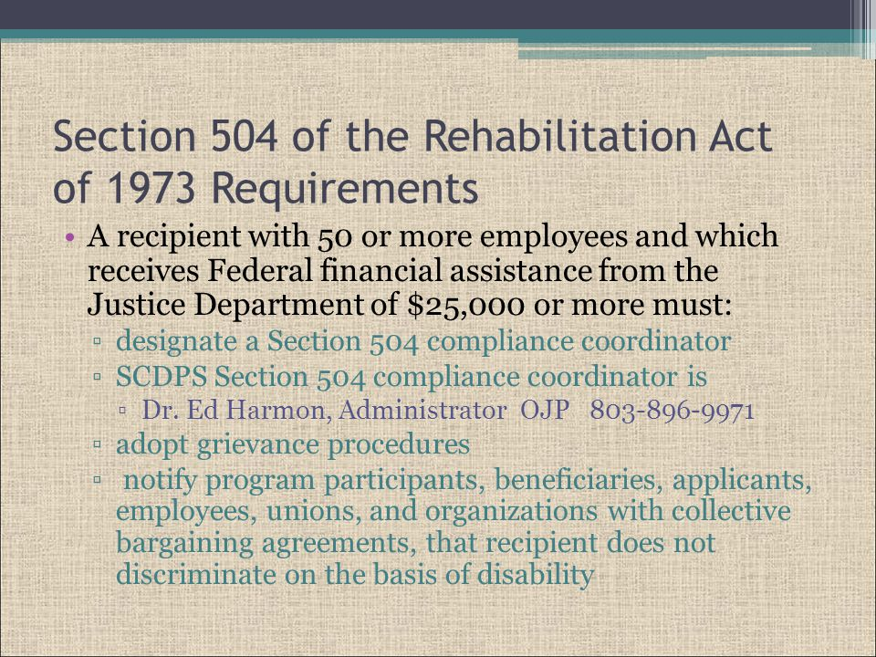Section 504 of the Rehabilitation Act of 1973 Requirements A recipient with 50 or more employees and which receives Federal financial assistance from the Justice Department of $25,000 or more must: ▫designate a Section 504 compliance coordinator ▫SCDPS Section 504 compliance coordinator is ▫Dr.