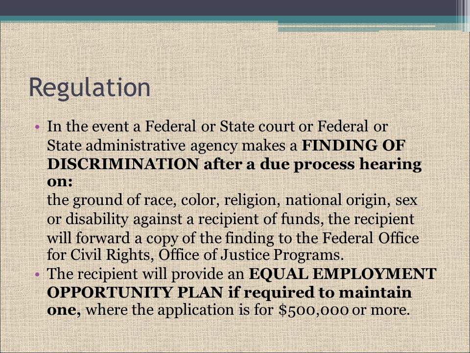 Regulation In the event a Federal or State court or Federal or State administrative agency makes a FINDING OF DISCRIMINATION after a due process hearing on: the ground of race, color, religion, national origin, sex or disability against a recipient of funds, the recipient will forward a copy of the finding to the Federal Office for Civil Rights, Office of Justice Programs.
